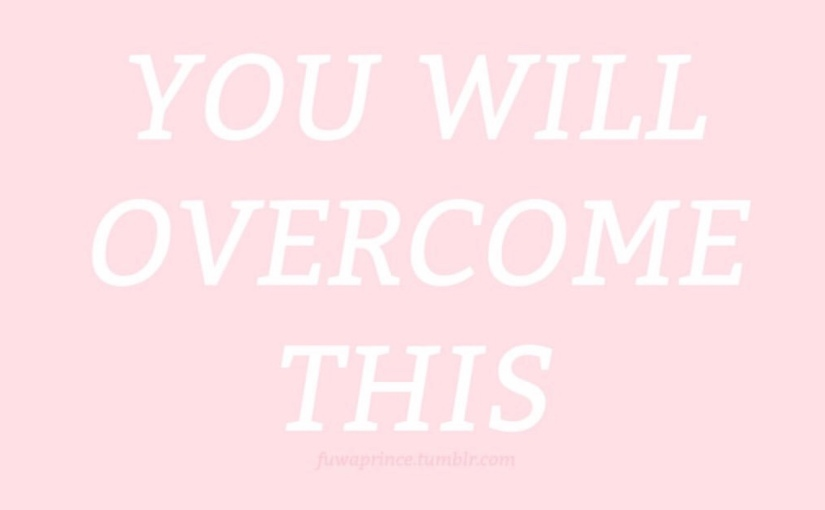 """You will overcome this"""
